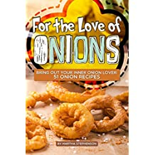 For the Love of Onions: Bring Out Your Inner Onion Lover: 51 Onion Recipes (English Edition)