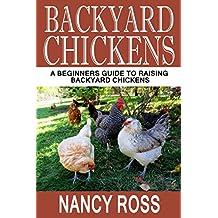 Backyard Chickens: A Beginners Guide To Raising Backyard Chickens