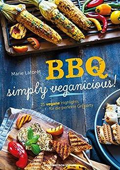 BBQ – simply veganicious!: 25 vegane Highlights für die perfekte Grillparty