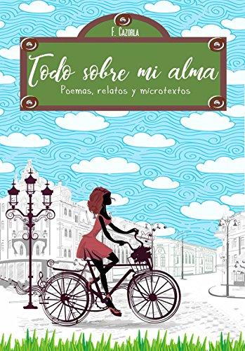 Todo sobre mi alma: Poemas, relatos y microtextos por Fran Cazorla