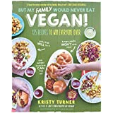 But My Family Would Never Eat Vegan!: 125 Recipes to Win Everyone Over Picky Kids Will Try It, Hungry Adults Won't Miss Meat, and Holiday Traditions Can Live On! (But I Could Never Go Vegan!)