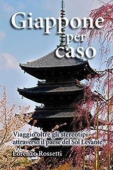 Giappone per caso: Viaggio oltre gli stereotipi attraverso il paese del Sol Levante di [Rossetti, Lorenzo]