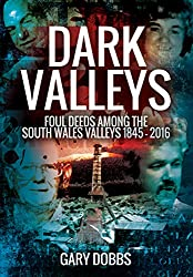 Dark Valleys: Foul Deeds Among the South Wales Valleys 1845 - 2016