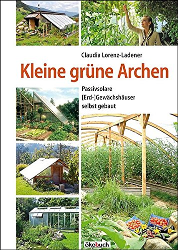 Preisvergleich Produktbild Kleine grüne Archen: Passivsolare (Erd-)Gewächshäuser selbst gebaut