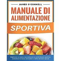 Manuale di Alimentazione Sportiva: Migliorare la Salute, Nutrire il Corpo, Massimizzare la Performance Sportiva…