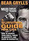 A Survival Guide for Life: How to Achieve Your Goals, Thrive in Adversity, and Grow in Character by Bear Grylls (2014-07-08)