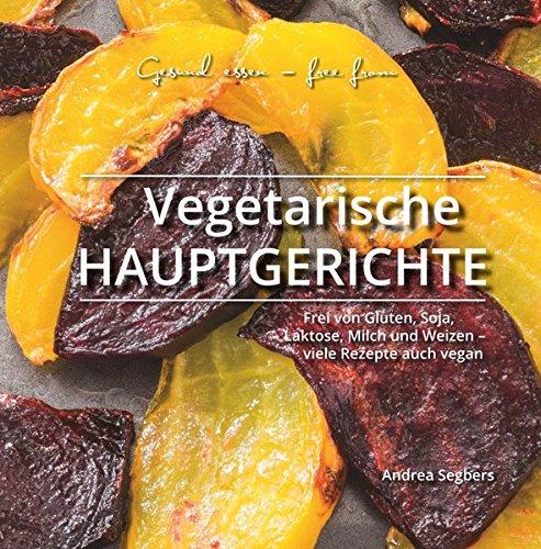 Gesund essen - free from: Vegetarische Hauptgerichte: Frei von Gluten, Soja, Laktose, Milch und Weizen - viele Rezepte auch vegan (Vegetarische Milch)