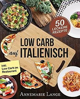 Low Carb Italienisch Das Kochbuch Mit 50 Leckeren Rezepten Aus Der