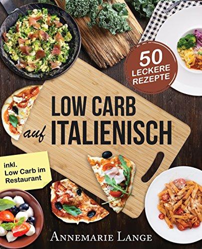 Low Carb Italienisch: Das Kochbuch mit 50 leckeren Rezepten aus der Mittelmeerküche: Gesund Abnehmen mit Pizza, Pasta und ohne Kohlenhydrate - Mit Bildern, Ernährungsplan und Nährwertangaben