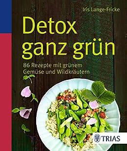 Detox ganz grün: 86 Rezepte mit grünem Gemüse und Wildkräutern par [Lange-Fricke, Iris]