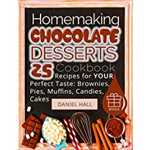 Homemaking chocolate desserts. Cookbook: 25 recipes for your perfect taste: brownies, pies, muffins, candies, cakes. (English Edition)