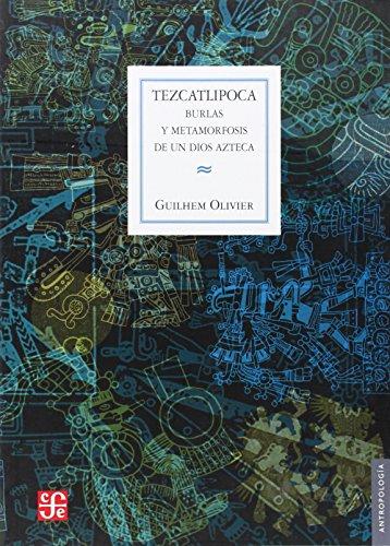 Tezcatlipoca: Burlas y Metamorfosis de un Dios Azteca (Antropologia) por Guilhem Olivier