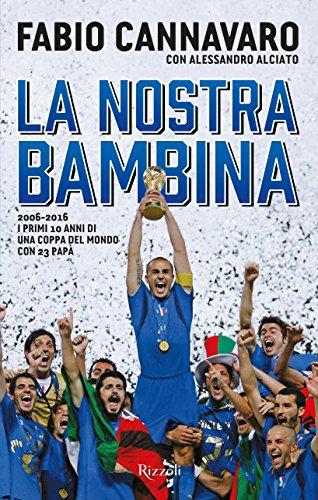 La nostra bambina. 2006-2016. I primi 10 anni di una Coppa del Mondo ccon 23 papà por Fabio Cannavaro