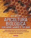 Apicoltura biologica con Arnie Warré t top bar. Autocostruzione delle arnie, rimedi naturali contro le malattie delle api, gestione ecosostenibile e a basso costo dell'apiario