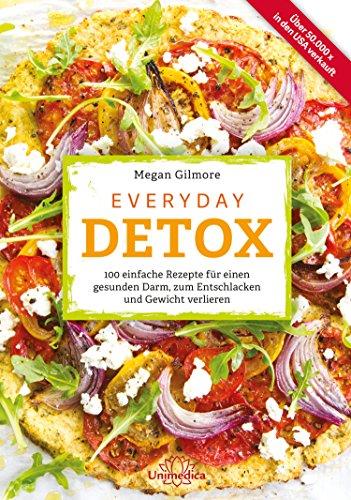 Everyday Detox: 100 einfache Rezepte für einen gesunden Darm, zum Entschlacken und Gewicht verlieren