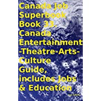 Canada Job Superbook Book 33. Canada Entertainment-Theatre-Arts-Culture Guide, includes Jobs