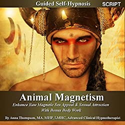 Animal Magnetism Guided Self-Hypnosis: Enhance Raw Magnetic Sex Appeal & Sexual Attraction With Bonus Body Work - By Anna Thompson