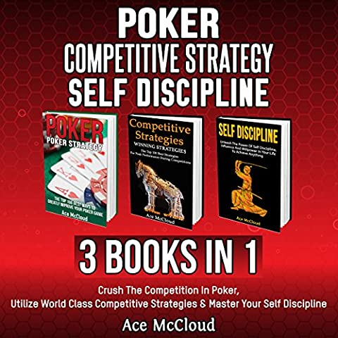 Poker: Competitive Strategy: Self Discipline: 3 Books in 1: Crush the Competition in Poker, Utilize World Class Competitive Strategies & Master Your Self Discipline