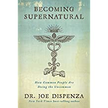 Becoming Supernatural: How Common People Are Doing The Uncommon [Paperback] [Jan 01, 2017] Joe Dispenza