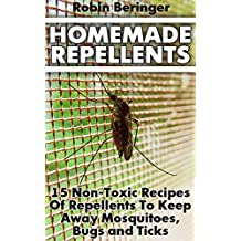 Homemade Repellents: 15 Non-Toxic Recipes Of Repellents To Keep Away Mosquitoes, Bugs and Ticks : (Natural Homemade Pest Repellents) (English Edition)