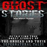 Ghost Stories: Petrifying True Ghost Stories of the Undead and Their Supernatural Tales