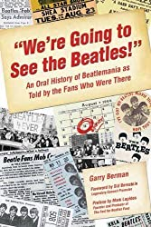We're Going to See the Beatles!: An Oral History of Beatlemania as Told by the Fans Who Were There by Garry Berman (2008-04-01)
