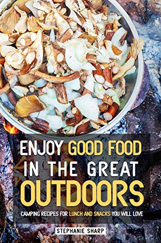 Enjoy Good Food in The Great Outdoors: Camping Recipes for Lunch and Snacks You Will Love (English Edition)