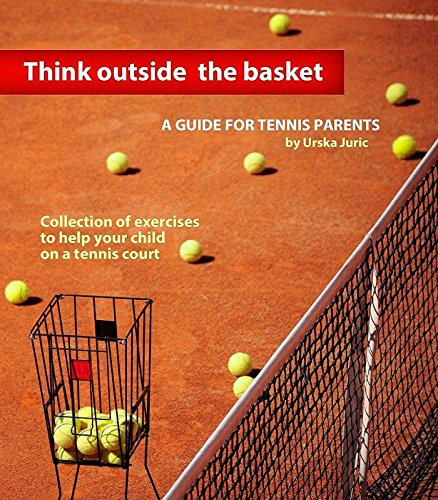 Think Outside the Basket: A Guide for Tennis Parents: Collection of Exercises to Help Your Child On the Tennis Court PDF Descarga gratuita