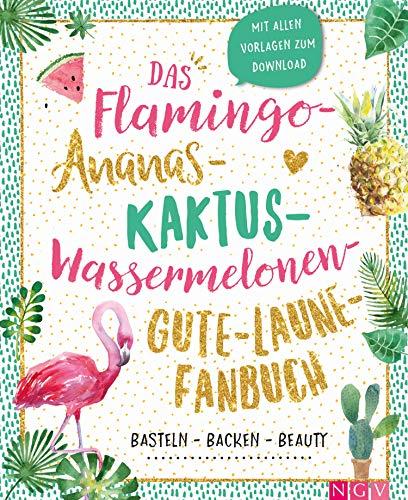 Das Flamingo-Ananas-Kaktus-Wassermelonen-Gute-Laune-Fanbuch: Backen, Basteln, Beauty