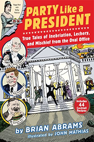 Party Like a President: True Tales of Inebriation, Lechery, and Mischief From the Oval Office (English Edition)