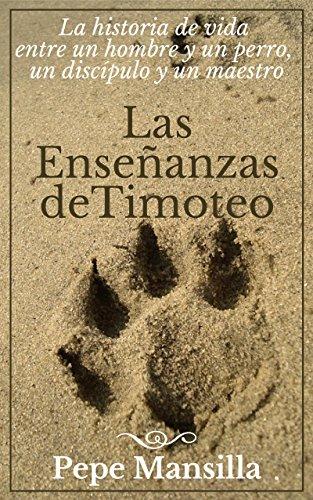 LAS ENSEÑANZAS DE TIMOTEO: La historia de vida entre un hombre y un perro, un discípulo y un maestro.