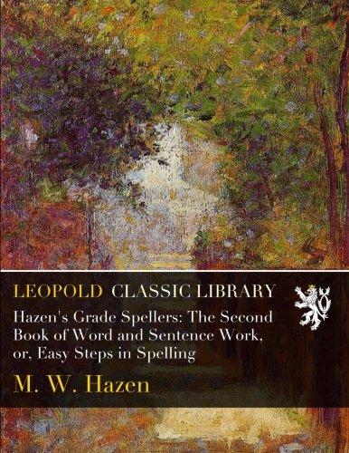 Hazen's Grade Spellers: The Second Book of Word and Sentence Work, or, Easy Steps in Spelling por M. W. Hazen