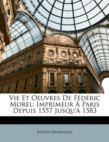 Vie Et Oeuvres De Fédéric Morel: Imprimeur À Paris Depuis 1557 Jusqu'à 1583