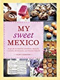 My Sweet Mexico: Recipes for Authentic Mexican Pastries, Breads, and Candies