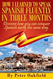 How I Learned To Speak Spanish Fluently In Three Months: Discover How You Can Conquer Spanish Easily The Same Way (English Edition)