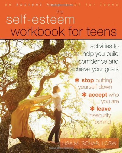 The Self-Esteem Workbook for Teens: Activities to Help You Build Confidence and Achieve Your Goals (Instant Help Book for Teens) by Schab LCSW, Lisa M. (2013) Paperback