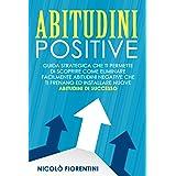 Abitudini Positive: Guida Strategica che ti Permette di Scoprire Come Eliminare Facilmente Abitudini Negative che ti Frenano