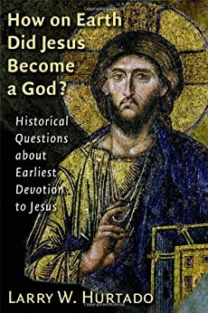How on Earth Did Jesus Become a God?: Historical Questions about Earliest Devotion to Jesus by [Hurtado, Larry W.]