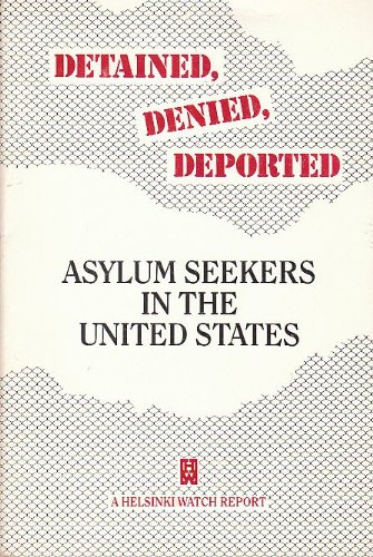 Detained, Denied, Deported: Asylum Seekers in the U. S. (Helsinki Watch Report) por Helsinki Watch