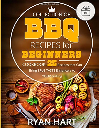 Collection of  BBQ recipes for beginners.: Cookbook: 25 recipes that can bring true taste enhancers to your grilling.