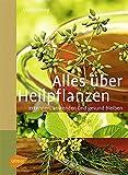 Alles über Heilpflanzen: Erkennen, anwenden und gesund bleiben -