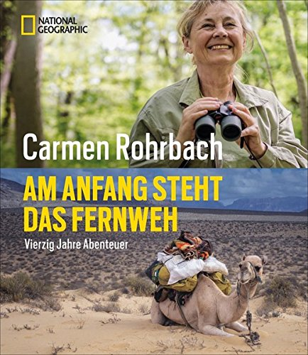 Bildband Abenteuer: Am Anfang steht das Fernweh. In 40 Jahren Abenteuer hat Carmen Rohrbach die Welt erkundet. In diesem National Geographic Buch erzählt sie von Neugier, Abenteuer und Natur.