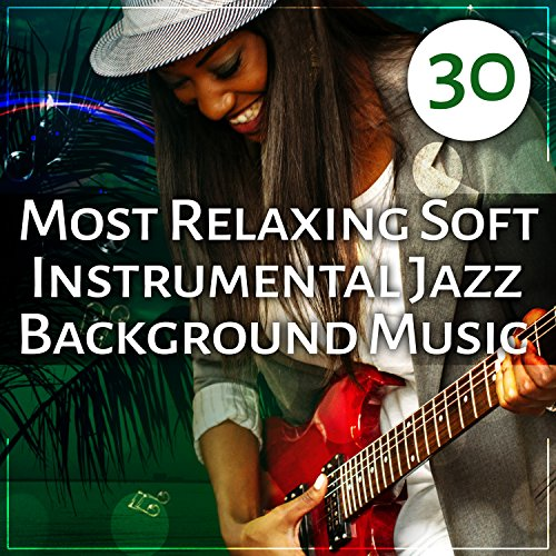 30 Most Relaxing Soft Instrumental Jazz Background Music: Ultimate Jazz Sounds for Deep Relaxation, Smooth Jazz Cafe, Summer Night Chillout, Instrumental Music Excellent for Fun and Cocktail Party (Smooth Instrumental Jazz)