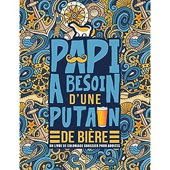 Papi a besoin d'une putain de bière : Un livre de coloriage grossier pour adultes: Un livre anti-stress vulgaire pour grands-pères avec des gros mots