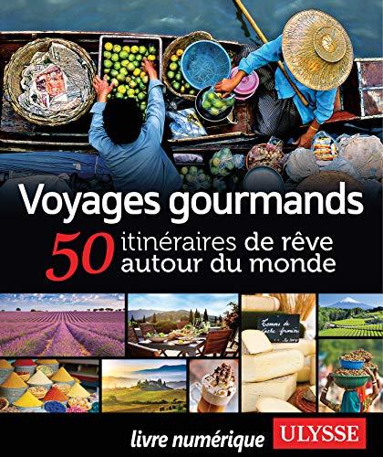 Voyages gourmands - 50 itinéraires de rêve autour du monde par Collectif