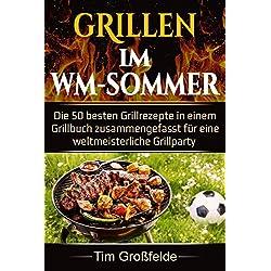 Grillen im WM-Sommer: Die 50 besten Grillrezepte in einem Grillbuch zusammengefasst für eine weltmeisterliche Grillparty