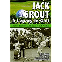 Jack Grout: A Legacy in Golf: Pioneer Tour Pro and Teacher to Jack Nicklaus