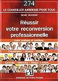 Réussir votre reconversion professionnelle : Guide pratique et juridique : Organisation, moyens, modalités, conseils, méthodes, pièges à éviter...