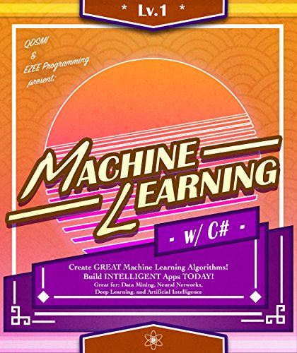 C#: Machine Learning, Lvl 1:  Create GREAT Machine Learning Algorithms! Build INTELLIGENT Apps TODAY! Great for: Data Mining, Neural Networks, Deep Learning, ... (Machine Learning Series) (English Edition)