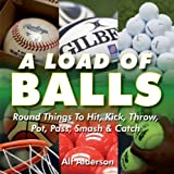 A Load of Balls: Round Things to Hit, Kick, Throw, Pot, Pass, Smash and Catch by Alf Alderson (2009-10-20)